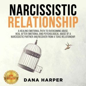 NARCISSISTIC RELATIONSHIP A Healing Emotional Path to Overcoming Abuse. Heal After Emotional and Psychological Abuse of a Narcissistic Partner and Recover from a Toxic Relationship. NEW VERSION, DANA HARPER