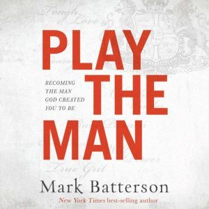 Play the Man Becoming the Man God Created You to Be, Mark Batterson