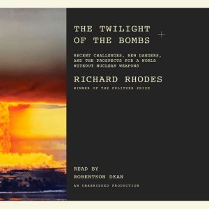 The Twilight of the Bombs: Recent Challenges, New Dangers, and the Prospects for a World Without Nuclear Weapons, Richard Rhodes
