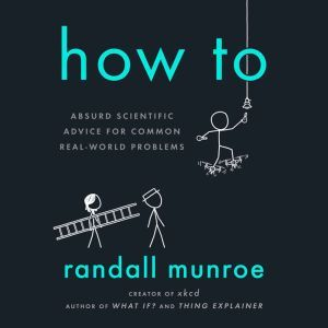 How To Absurd Scientific Advice for Common Real-World Problems, Randall Munroe