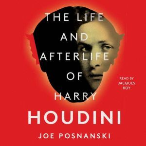 The Life and Afterlife of Harry Houdini, Joe Posnanski