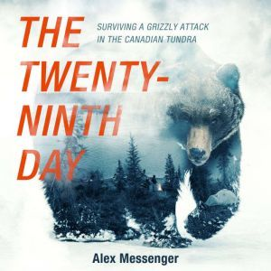 The Twenty-Ninth Day Surviving a Grizzly Attack in the Canadian Tundra, Alex Messenger