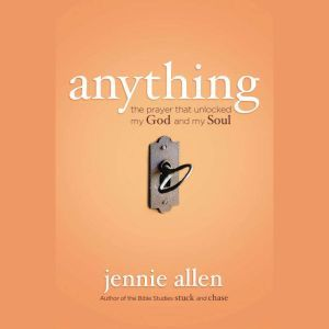 Anything: The Prayer that Unlocked My God and My Soul, Jennie Allen