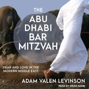 The Abu Dhabi Bar Mitzvah: Fear and Love in the Modern Middle East, Adam Valen Levinson