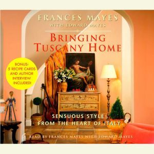 Bringing Tuscany Home: Sensuous Style From the Heart of Italy, Frances Mayes