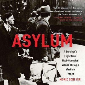 Asylum: A Survivor's Flight from Nazi-Occupied Vienna Through Wartime France, Moriz Scheyer