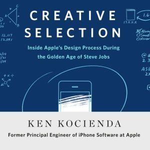 Creative Selection Inside Apple's Design Process During the Golden Age of Steve Jobs, Ken Kocienda