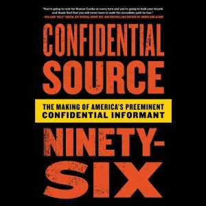 Confidential Source Ninety-Six: The Making of America's Preeminent Confidential Informant, C.S. 96