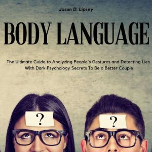 Body Language   The Ultimate Guide to Analyzing People's Gestures and Detecting Lies With Dark Psychology Secrets To Be a Better Couple, Jason D. Lipsey
