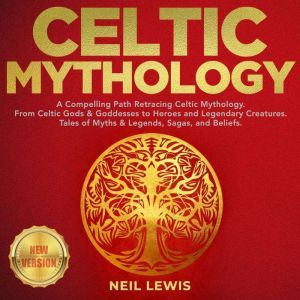 CELTIC MYTHOLOGY A Compelling Path Retracing Celtic Mythology. From Celtic Gods & Goddesses to Heroes and Legendary Creatures. Tales of Myths & Legends, Sagas, and Beliefs. NEW VERSION, NEIL LEWIS