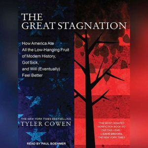 The Great Stagnation: How America Ate All the Low-Hanging Fruit of Modern History, Got Sick, and Will (Eventually) Feel Better, Tyler Cowen
