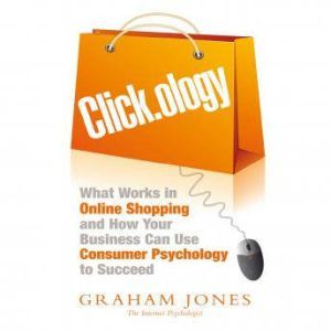 Click.ology: What Works in Online Shopping and How Your Business Can Use Consumer Psychology to Succeed, Graham Jones