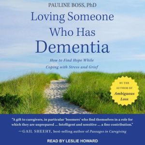 Loving Someone Who Has Dementia How to Find Hope while Coping with Stress and Grief, PhD Boss