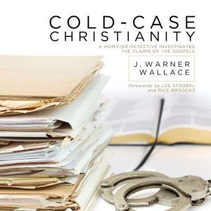 Cold-Case Christianity A Homicide Detective Investigates the Claims of the Gospels, J. Warner Wallace