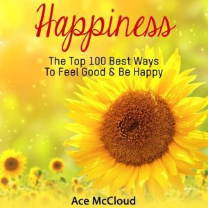 Happiness: The Top 100 Best Ways To Feel Good & Be Happy, Ace McCloud