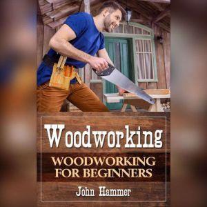 Woodworking: Woodworking For Beginners, John Hammer