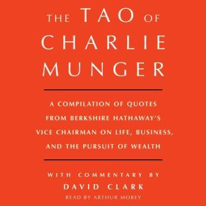 Tao of Charlie Munger: A Compilation of Quotes from Berkshire Hathaway's Vice Chairman on Life, Business, and the Pursuit of Wealth With Commentary by David Clark, David Clark