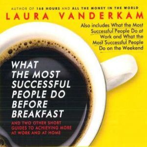 What the Most Successful People Do Before Breakfast: And Two Other Short Guides to Achieving More at Work and at Home, Laura Vanderkam