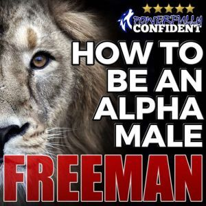 How to Be an Alpha Male: Being the Man That All Women Want, PUA Freeman