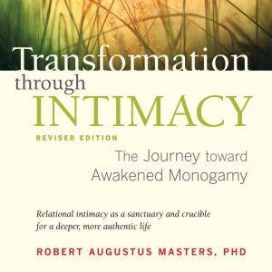 Transformation through Intimacy, Revised Edition: The Journey toward Awakened Monogamy, Robert Augustus Masters, Ph.D.