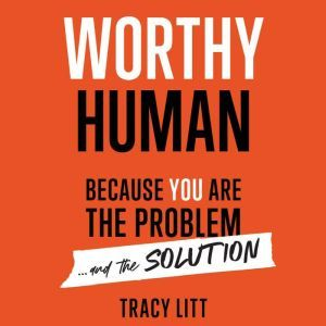 Worthy Human: Because you are the problem and the solution. , Tracy Litt