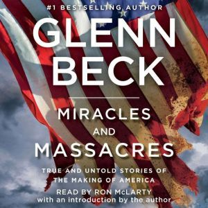 Miracles and Massacres True and Untold Stories of the Making of America, Glenn Beck