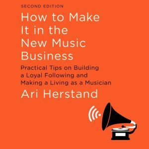 How To Make It in the New Music Business Practical Tips on Building a Loyal Following and Making a Living as a Musician, Second Edition, Ari Herstand