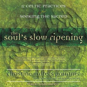 The Soul's Slow Ripening: 12 Celtic Practices for Seeking the Sacred, Christine Valters Paintner