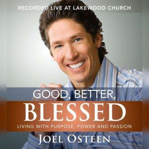 Good, Better, Blessed Living with Purpose, Power and Passion, Joel Osteen