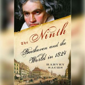 The Ninth: Beethoven and the World in 1824, Harvey Sachs