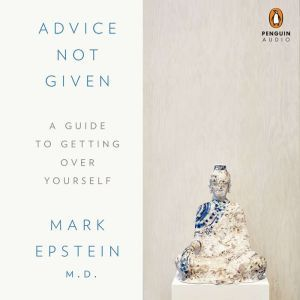 Advice Not Given A Guide to Getting Over Yourself, Mark Epstein, M.D.