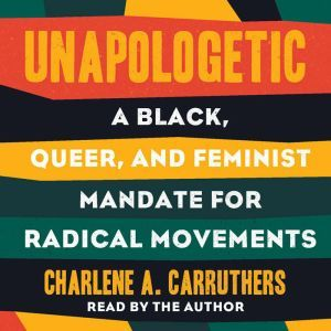 Unapologetic: A Black, Queer, and Feminist Mandate for Our Movement, Charlene Carruthers