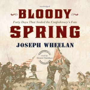 Bloody Spring: Forty Days That Sealed the Confederacys Fate, Joseph Wheelan