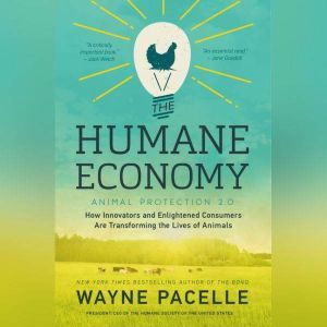 The Humane Economy How Innovators and Enlightened Consumers are Transforming the Lives of Animals, Wayne Pacelle