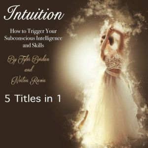 Intuition How to Trigger Your Subconscious Intelligence and Skills, Tyler Bordan
