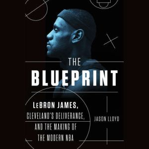 The Blueprint LeBron James, Cleveland's Deliverance, and the Making of the Modern NBA, Jason Lloyd