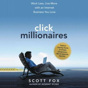 Click Millionaires: Work Less, Live More with an Internet Business You Love, Scott Fox