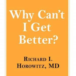 Why Can't I Get Better?: Solving the Mystery of Lyme and Chronic Disease, MD Horowitz