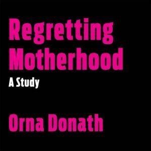 Regretting Motherhood: A Study, Orna Donath