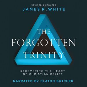 Forgotten Trinity, The Recovering the Heart of Christian Belief, James R. White