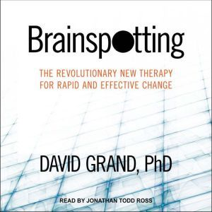 Brainspotting: The Revolutionary New Therapy for Rapid and Effective Change, PhD Grand