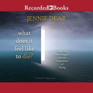 What Does It Feel Like to Die? Inspiring New Insights into the Experience of Dying, Jennie Dear