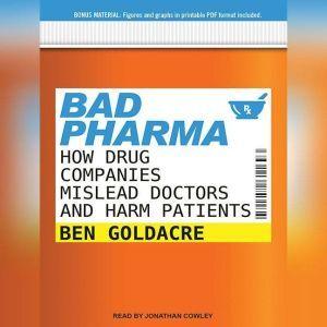 Bad Pharma How Drug Companies Mislead Doctors and Harm Patients, Ben Goldacre