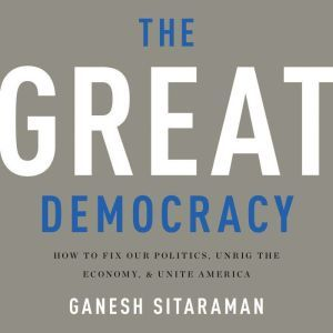 The Great Democracy How to Fix Our Politics, Unrig the Economy, and Unite America, Ganesh Sitaraman