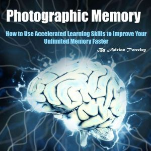 Photographic Memory: How to Use Accelerated Learning Skills to Improve Your Unlimited Memory Faster, Adrian Tweeley