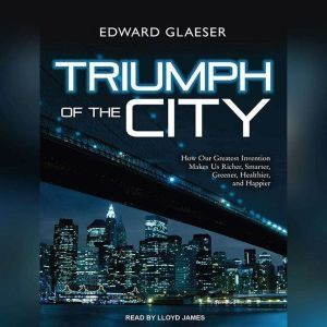 Triumph of the City: How Our Greatest Invention Makes Us Richer, Smarter, Greener, Healthier, and Happier, Edward Glaeser
