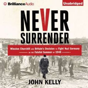 Never Surrender Winston Churchill and Britain's Decision to Fight Nazi Germany in the Fateful Summer of 1940, John Kelly