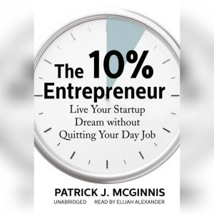 The 10% Entrepreneur: Live Your Startup Dream without Quitting Your Day Job, Patrick J. McGinnis