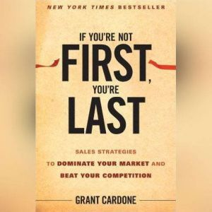 If You're Not First, You're Last Sales Strategies to Dominate Your Market and Beat Your Competition, Grant Cardone