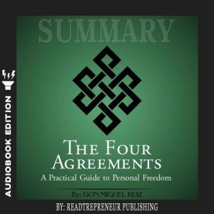Summary of The Four Agreements: A Practical Guide to Personal Freedom (A Toltec Wisdom Book) by Don Miguel Ruiz, Readtrepreneur Publishing
